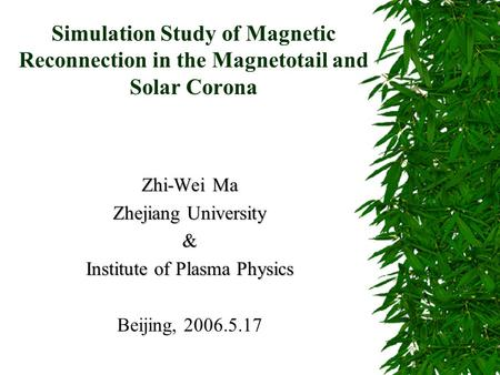 Simulation Study of Magnetic Reconnection in the Magnetotail and Solar Corona Zhi-Wei Ma Zhejiang University & Institute of Plasma Physics Beijing, 2006.5.17.
