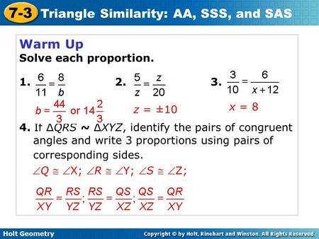 Holt Geometry 7-3 Triangle Similarity: AA, SSS, and SAS Warm Up Solve each proportion. 1. 2. 3. 4. If ∆QRS ~ ∆XYZ, identify the pairs of congruent angles.
