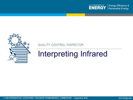 1 | WEATHERIZATION ASSISTANCE PROGRAM STANDARDIZED CURRICULUM – September 2012eere.energy.gov QUALITY CONTROL INSPECTOR Interpreting Infrared.