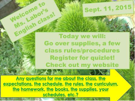Welcome to Ms. Labor's English class! Today we will: Go over supplies, a few class rules/procedures Register for quizlet! Check out my website Sept. 11,