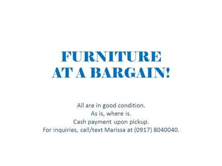FURNITURE AT A BARGAIN! All are in good condition. As is, where is. Cash payment upon pickup. For inquiries, call/text Marissa at (0917) 8040040.