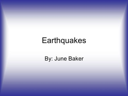 Earthquakes By: June Baker.