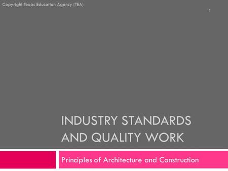 INDUSTRY STANDARDS AND QUALITY WORK Principles of Architecture and Construction Copyright Texas Education Agency (TEA) 1.