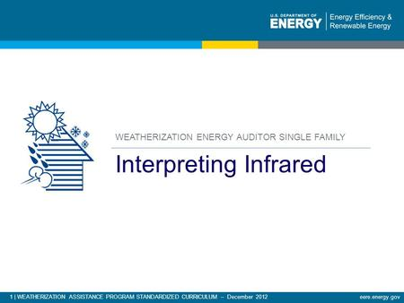 1 | WEATHERIZATION ASSISTANCE PROGRAM STANDARDIZED CURRICULUM – December 2012eere.energy.gov WEATHERIZATION ENERGY AUDITOR SINGLE FAMILY Interpreting Infrared.