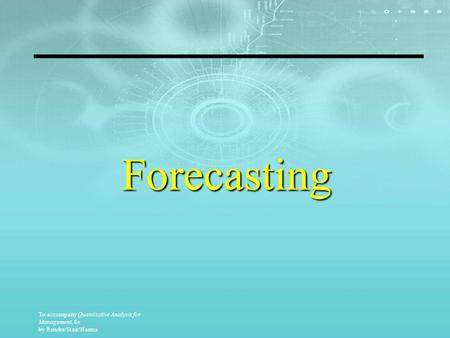 To accompany Quantitative Analysis for Management, 8e by Render/Stair/Hanna Forecasting.