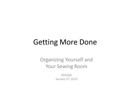 Getting More Done Organizing Yourself and Your Sewing Room DMAQG January 27, 2015.