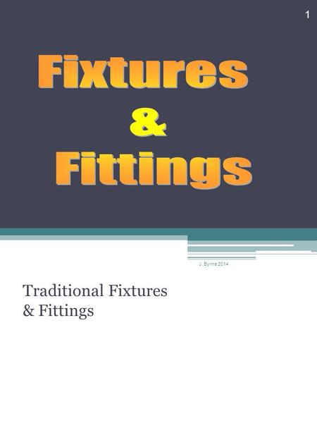 Traditional Fixtures & Fittings 1 J. Byrne 2014. Fixtures & Fittings J. Byrne 2014 2.