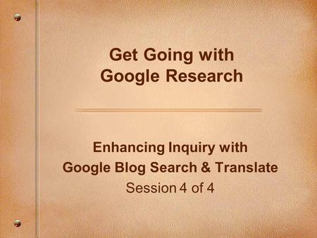 Enhancing Inquiry with Google Blog Search & Translate Session 4 of 4 Get Going with Google Research.