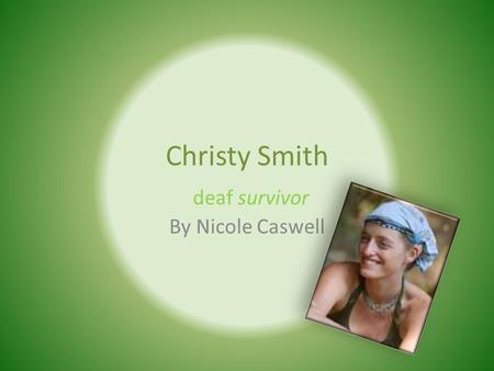 Christy Smith By Nicole Caswell deaf survivor. Christy's birth Christy was born on September 13 th 1978 in Colorado. She was born premature. She lost.