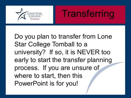 Transferring Do you plan to transfer from Lone Star College Tomball to a university? If so, it is NEVER too early to start the transfer planning process.