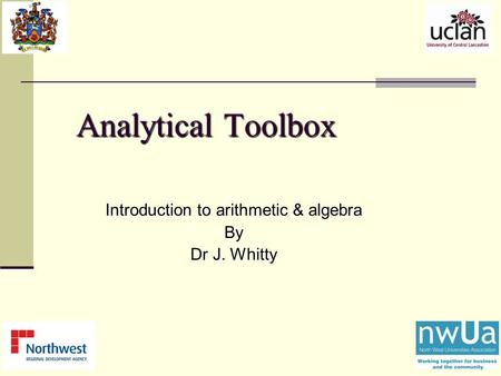 Analytical Toolbox Introduction to arithmetic & algebra By Dr J. Whitty.