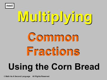 Multiplying Common Fractions Multiplying next Using the Corn Bread © Math As A Second Language All Rights Reserved.