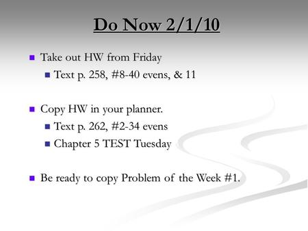 Do Now 2/1/10 Take out HW from Friday Take out HW from Friday Text p. 258, #8-40 evens, & 11 Text p. 258, #8-40 evens, & 11 Copy HW in your planner. Copy.