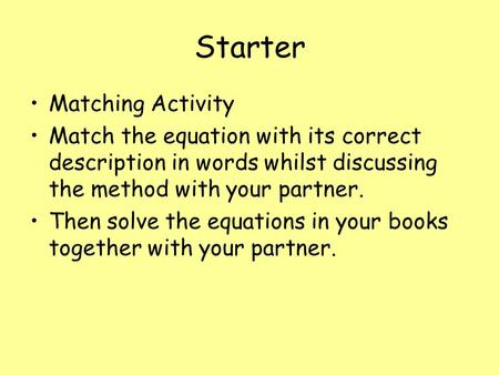Starter Matching Activity Match the equation with its correct description in words whilst discussing the method with your partner. Then solve the equations.