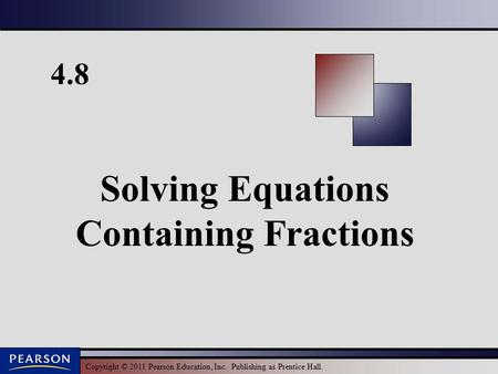 Copyright © 2011 Pearson Education, Inc. Publishing as Prentice Hall. 4.8 Solving Equations Containing Fractions.