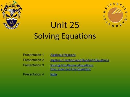 Unit 25 Solving Equations Presentation 1 Algebraic Fractions Presentation 2 Algebraic Fractions and Quadratic Equations Presentation 3 Solving Simultaneous.