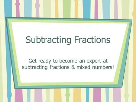 Subtracting Fractions Get ready to become an expert at subtracting fractions & mixed numbers!