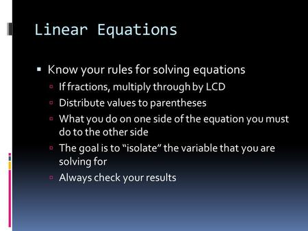 Linear Equations  Know your rules for solving equations  If fractions, multiply through by LCD  Distribute values to parentheses  What you do on one.