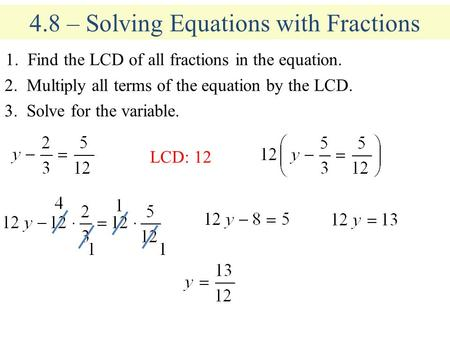 4.8 – Solving Equations with Fractions 1. Find the LCD of all fractions in the equation. 2. Multiply all terms of the equation by the LCD. 3. Solve for.