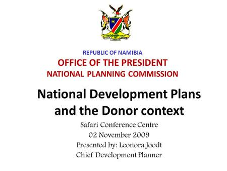 National Development Plans and the Donor context Safari Conference Centre 02 November 2009 Presented by: Leonora Joodt Chief Development Planner REPUBLIC.