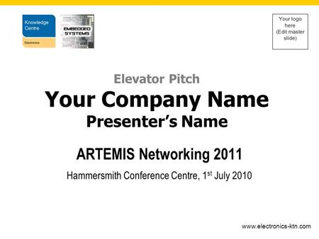 Www.electronics-ktn.com Your logo here (Edit master slide) ARTEMIS Networking 2011 Hammersmith Conference Centre, 1 st July 2010 Elevator Pitch Your Company.