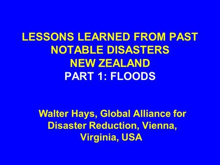 LESSONS LEARNED FROM PAST NOTABLE DISASTERS NEW ZEALAND PART 1: FLOODS Walter Hays, Global Alliance for Disaster Reduction, Vienna, Virginia, USA.