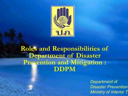 Department of Disaster Prevention and Mitigation Ministry of Interior Thailand Roles and Responsibilities of Department of Disaster Prevention and Mitigation.