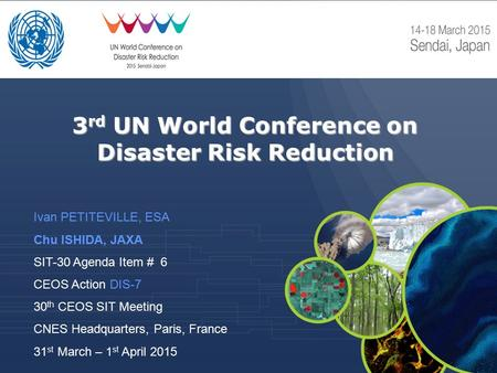 3 rd UN World Conference on Disaster Risk Reduction Ivan PETITEVILLE, ESA Chu ISHIDA, JAXA SIT-30 Agenda Item # 6 CEOS Action DIS-7 30 th CEOS SIT Meeting.