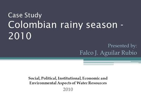 Case Study Colombian rainy season - 2010 Presented by: Falco J. Aguilar Rubio Social, Political, Institutional, Economic and Environmental Aspects of Water.
