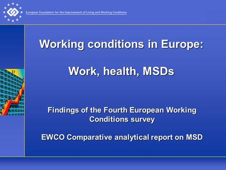 Working conditions in Europe: Work, health, MSDs Findings of the Fourth European Working Conditions survey EWCO Comparative analytical report on MSD.