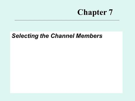 Chapter 7 Selecting the Channel Members. 7 Major Topics for Ch. 7 1.Channel Structure and Selection Issue** 2.Selection Process 3.Selection Criteria*
