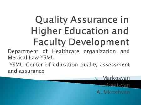 Department of Healthcare organization and Medical Law YSMU YSMU Center of education quality assessment and assurance A. Markosyan L.Avetisyan A. Mkrtchyan.