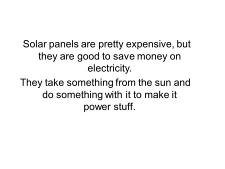 Solar panels are pretty expensive, but they are good to save money on electricity. They take something from the sun and do something with it to make it.
