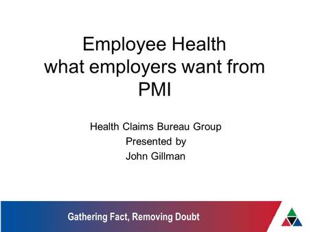 Gathering Fact, Removing Doubt Employee Health what employers want from PMI Health Claims Bureau Group Presented by John Gillman.