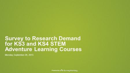Powered by Survey to Research Demand for KS3 and KS4 STEM Adventure Learning Courses Monday, September 28, 2015.