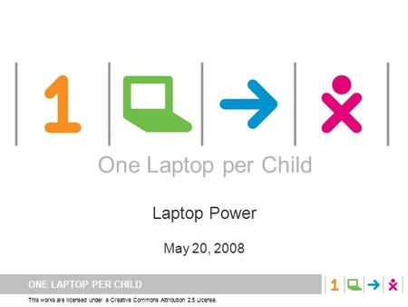 ONE LAPTOP PER CHILD This works are licensed under a Creative Commons Attribution 2.5 License. One Laptop per Child Laptop Power May 20, 2008 One Laptop.