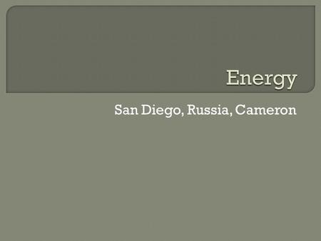 San Diego, Russia, Cameron.  West Virginia, like Russia, is rich in natural resources such as coal and gas. These two are our main sources of energy.