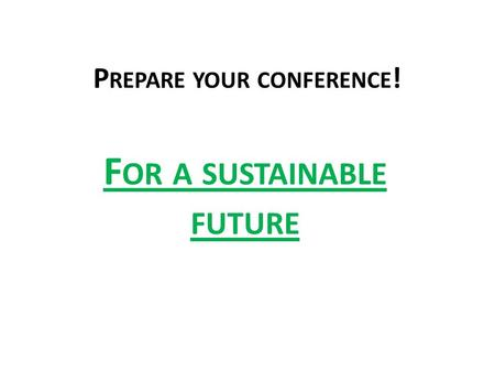 P REPARE YOUR CONFERENCE ! F OR A SUSTAINABLE FUTURE.