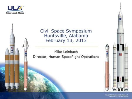 Copyright © 2013 United Launch Alliance, LLC. Unpublished Work. All Rights Reserved. Civil Space Symposium Huntsville, Alabama February 13, 2013 Mike Leinbach.