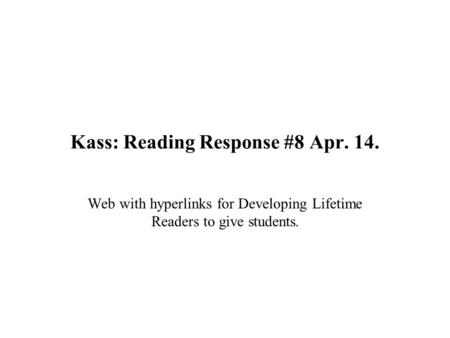 Kass: Reading Response #8 Apr. 14. Web with hyperlinks for Developing Lifetime Readers to give students.