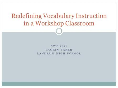 SWP 2011 LAURIN BAKER LANDRUM HIGH SCHOOL Redefining Vocabulary Instruction in a Workshop Classroom.