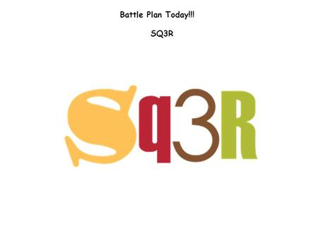 Battle Plan Today!!! SQ3R. Wait…What is SQ3R? Here is an overview Survey – Preview a chapter or section Question – Ask yourself questions about what you.