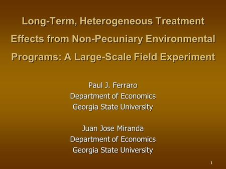 1 Long-Term, Heterogeneous Treatment Effects from Non-Pecuniary Environmental Programs: A Large-Scale Field Experiment Paul J. Ferraro Department of Economics.