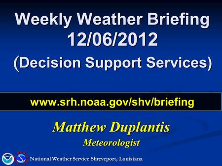 Weekly Weather Briefing 12/06/2012 ( Decision Support Services) www.srh.noaa.gov/shv/briefing Matthew Duplantis Meteorologist National Weather Service.