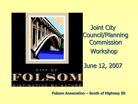 Joint City Council/Planning Commission Workshop Workshop June 12, 2007 Folsom Annexation – South of Highway 50.