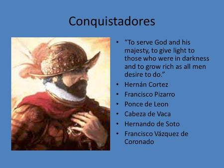 "Conquistadores ""To serve God and his majesty, to give light to those who were in darkness and to grow rich as all men desire to do."" Hernán Cortez Francisco."