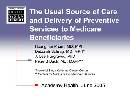 The Usual Source of Care and Delivery of Preventive Services to Medicare Beneficiaries Academy Health, June 2005 Hoangmai Pham, MD, MPH Deborah Schrag,
