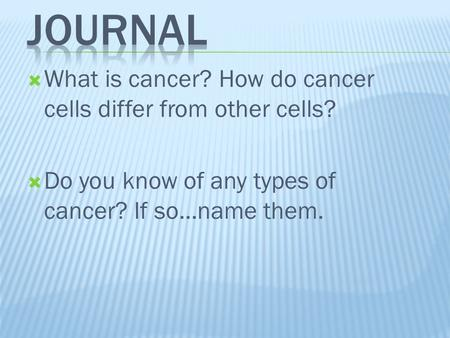  What is cancer? How do cancer cells differ from other cells?  Do you know of any types of cancer? If so…name them.