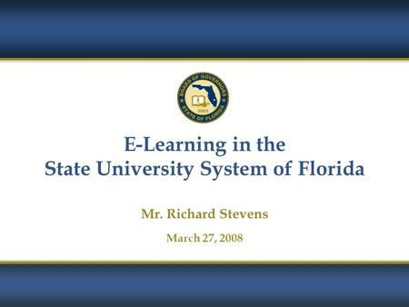 1 E-Learning in the State University System of Florida Mr. Richard Stevens March 27, 2008.