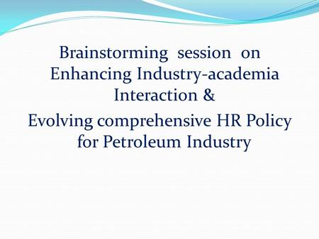 Brainstorming session on Enhancing Industry-academia Interaction & Evolving comprehensive HR Policy for Petroleum Industry.